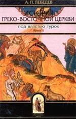 История Греко-Восточной церкви под властью турок. От падения Константинополя (в 1453 году) до настоящего времени. Книга 1