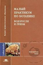 Малый практикум по ботанике. Водоросли и грибы. Учебное пособие