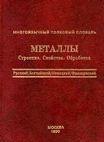 Многоязычный толковый словарь. Металлы. Строение. Свойства. Обработка
