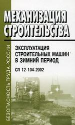 Механизация строительства. Эксплуатация строительных машин в зимний период. СП 12-104-2002