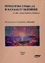 Проблема смысла в науках о человеке. К 100-летию Виктора Франкла. Материалы международной конференции
