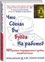 """Что сделал бы Будда на работе? 101 решение """"неразрешимых"""" проблем на рабочем месте"""