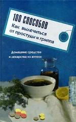 100 способов как вылечиться от простуды и гриппа. Домашние средства и лекарства из аптеки