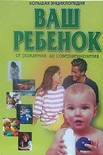 Ваш ребенок от рождения до совершеннолетия. Большая энциклопедия