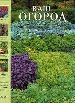 Ваш огород. Практическое руководство для сезонных работ
