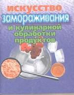 Искусство замораживания и кулинарной обработки продуктов