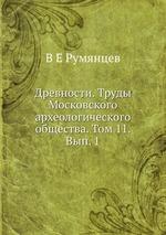 Древности. Труды Московского археологического общества. Том 11. Вып. 1