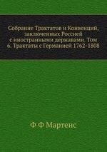 Собрание Трактатов и Конвенций, заключенных Россией с иностранными державами. Том 6. Трактаты с Германией 1762-1808