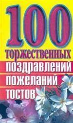 100 торжественных поздравлений, пожеланий, тостов