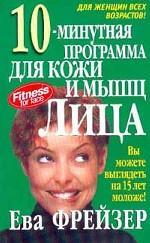 10-минутная программа для кожи и мышц лица: Вы можете выглядеть на 15 лет моложе! Издание 2-е, 3-е