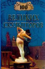 100 великих скульпторов: В книге представлены биографии и творческий путь лучших мастеров от Фидия до Родена