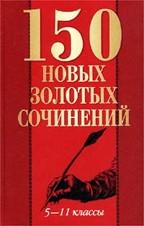 150 новых золотых сочинений. 5-11 классы