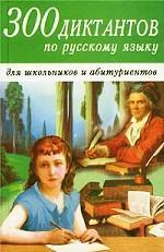 300 диктантов по русскому языку для старшеклассников и абитуриентов