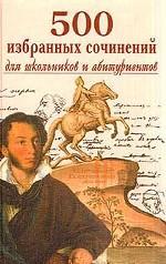 500 избранных сочинений для школьников и абитуриентов