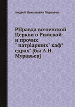 """РПравда вселенской Церкви о Римской и прочих"""" патрарших"""" кафедрах"""" [бы А.Н. Муравьев]"""