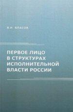 Первое лицо в структурах исполнительной власти России: монография