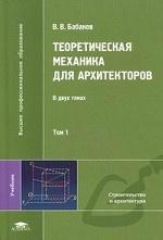 Теоретическая механика для архитекторов: В 2 т. Т. 1: Учебник. Бабанов В. В
