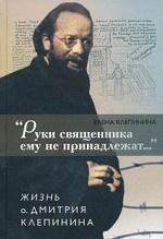 «Руки священника ему не принадлежат...» Жизнь о. Дмитрия Клепинина