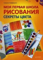 Моя первая школа рисования. Секреты цвета. 6+
