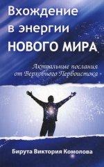 Вхождение в энергии Нового мира. Актуальные послания от Верховного Первоистока ( Б. В. Комолова  )