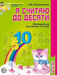 Я считаю до десяти. Рабочая тетрадь для детей 5-6 лет. 2-е изд., перераб., и доп