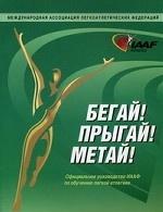 Бегай! Прыгай! Метай! Официальное руководство ИААФ по обучению легкой атлетике