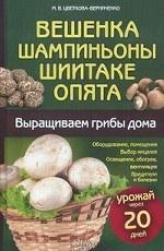 Вешенка, шампиньоны, шиитаке, опята. Выращиваем грибы дома / Цветкова-Верниченко М