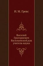 Василий Григориевич Васильевский,как учитель науки