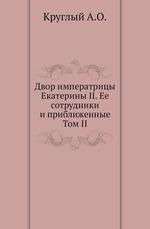 Двор императрицы Екатерины II. Ее сотрудники и приближенные