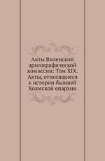 Акты Виленской археографической комиссии: Том XIX. Акты, относящиеся к истории бывшей Холмской епархии