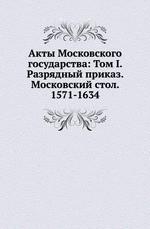 Акты Московского государства: Том I. Разрядный приказ. Московский стол. 1571-1634