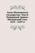 Акты Московского государства: Том II. Разрядный приказ. Московский стол. 1635 - 1659 гг