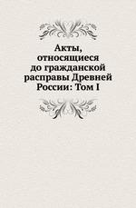 Акты, относящиеся до гражданской расправы Древней России: Том I
