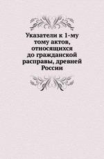 Указатели к 1-му тому актов, относящихся до гражданской расправы, древней России