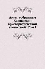 Акты, собранные Кавказской археографической комиссией: Том I