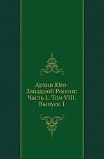 Архив Юго-Западной России: Часть 1. Том VIII. Выпуск 1