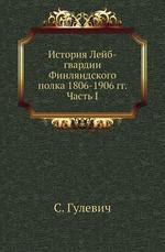 История Лейб-гвардии Финляндского полка 1806-1906 гг. Часть I