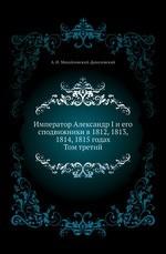 Император Александр I и его сподвижники в 1812, 1813, 1814, 1815 годах