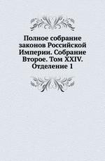 Полное собрание законов Российской Империи. Собрание Второе. Том XXIV. Отделение 1