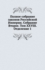Полное собрание законов Российской Империи. Собрание Второе. Том XXVIII. Отделение 1