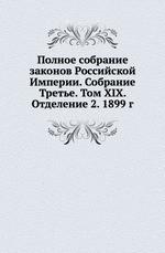 Полное собрание законов Российской Империи. Собрание Третье. Том XIX. Отделение 2. 1899 г