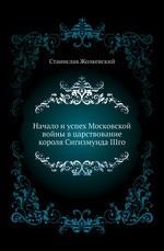 Начало и успех Московской войны в царствование короля Сигизмунда IIIго