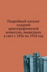 Подробный каталог изданий археографической комиссии, вышедших в свет с 1836 по 1918 год