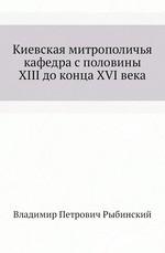 Киевская митрополичья кафедра с половины XIII до конца XVI века
