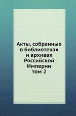 Акты, собранные в библиотеках и архивах Российской Империи