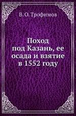 Поход под Казань, ее осада и взятие в 1552 году