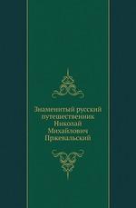 Знаменитый русский путешественник Николай Михайлович Пржевальский