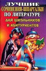Лучшие сочинения-шпаргалки № 1 по литеретуре для школьников и абитуриентов