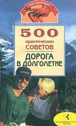 500 практических советов. Дорога в долголетие