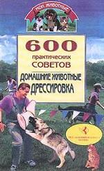 600 практических советов. Домашние животные. Дрессировка